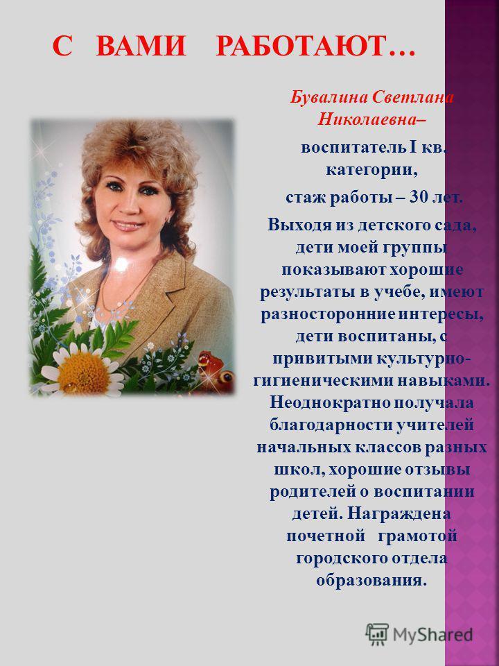 Бувалина Светлана Николаевна– воспитатель I кв. категории, стаж работы – 30 лет. Выходя из детского сада, дети моей группы показывают хорошие результаты в учебе, имеют разносторонние интересы, дети воспитаны, с привитыми культурно- гигиеническими нав