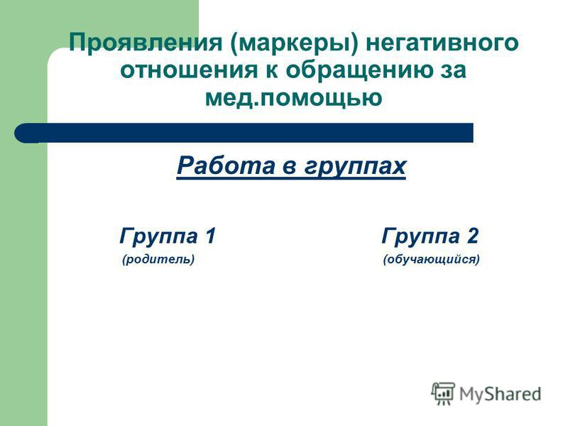 Проявления (маркеры) негативного отношения к обращению за мед.помощью Работа в группах Группа 1 Группа 2 (родитель) (обучающийся)