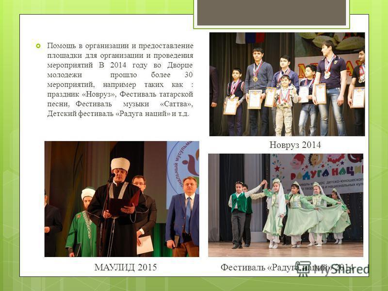 Помощь в организации и предоставление площадки для организации и проведения мероприятий В 2014 году во Дворце молодежи прошло более 30 мероприятий, например таких как : праздник «Новруз», Фестиваль татарской песни, Фестиваль музыки «Саттва», Детский