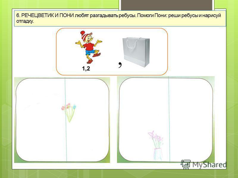 6. РЕЧЕЦВЕТИК И ПОНИ любят разгадывать ребусы. Помоги Пони: реши ребусы и нарисуй отгадку.