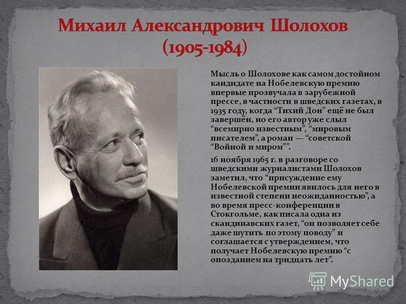 Мысль о Шолохове как самом достойном кандидате на Нобелевскую премию впервые прозвучала в зарубежной прессе, в частности в шведских газетах, в 1935 году, когда Тихий Дон ещё не был завершён, но его автор уже слыл всемирно известным, мировым писателем