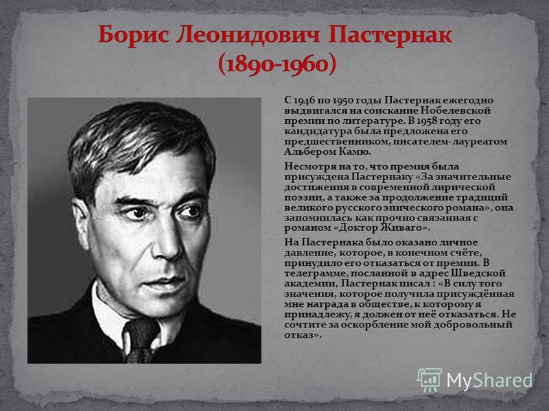 С 1946 по 1950 годы Пастернак ежегодно выдвигался на соискание Нобелевской премии по литературе. В 1958 году его кандидатура была предложена его предшественником, писателем-лауреатом Альбером Камю. Несмотря на то, что премия была присуждена Пастернак