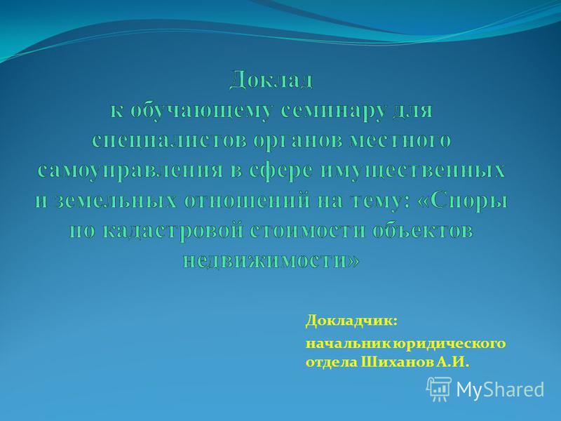 Докладчик: начальник юридического отдела Шиханов А.И.