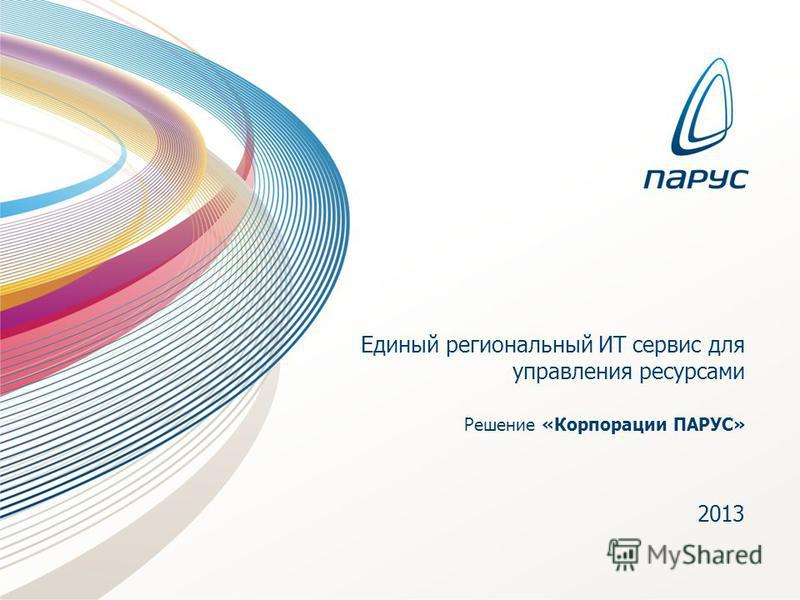 Единый региональный ИТ сервис для управления ресурсами Решение «Корпорации ПАРУС» 2013