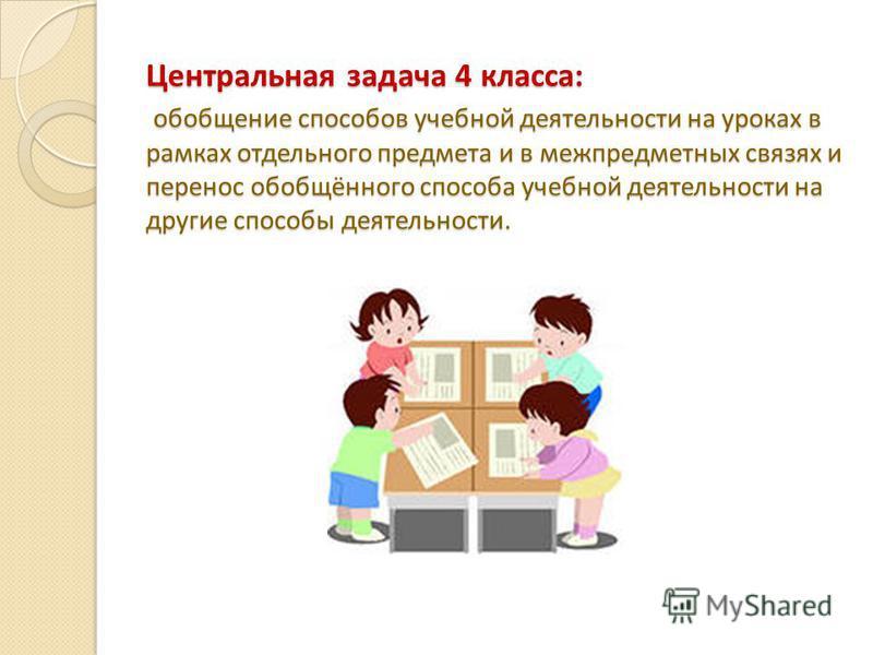 Центральная задача 4 класса: обобщение способов учебной деятельности на уроках в рамках отдельного предмета и в межпредметных связях и перенос обобщённого способа учебной деятельности на другие способы деятельности.