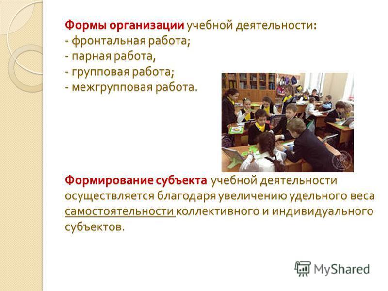 Формы организации учебной деятельности : - фронтальная работа ; - парная работа, - групповая работа ; - межгрупповая работа. Формирование субъекта учебной деятельности осуществляется благодаря увеличению удельного веса самостоятельности коллективного