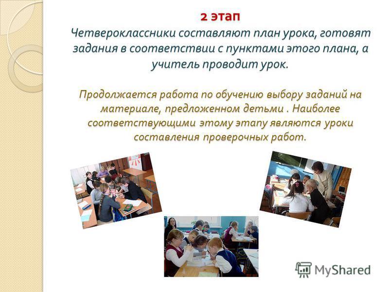 2 этап Четвероклассники составляют план урока, готовят задания в соответствии с пунктами этого плана, а учитель проводит урок. Продолжается работа по обучению выбору заданий на материале, предложенном детьми. Наиболее соответствующими этому этапу явл