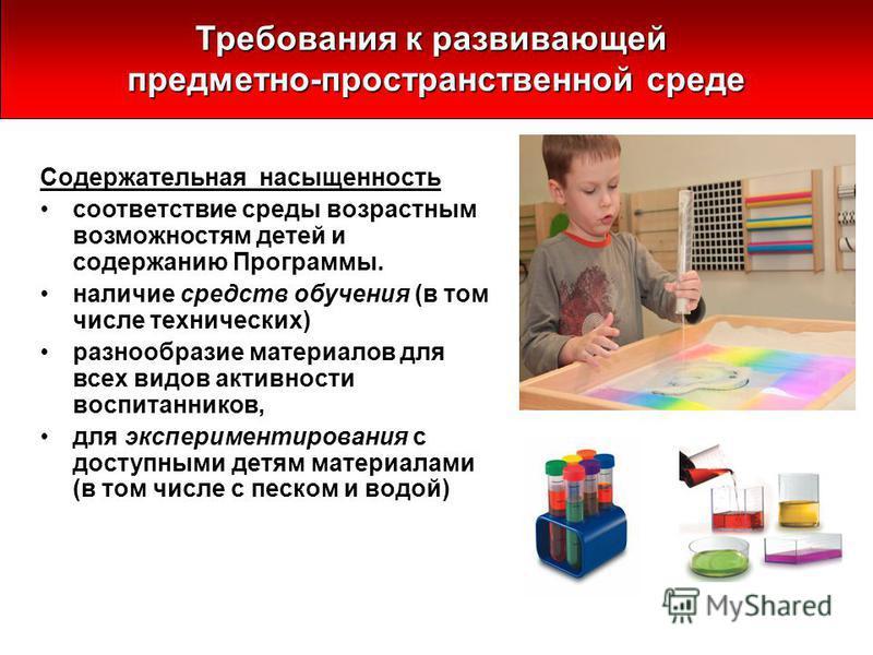 Содержательная насыщенность соответствие среды возрастным возможностям детей и содержанию Программы. наличие средств обучения (в том числе технических) разнообразие материалов для всех видов активности воспитанников, для экспериментирования с доступн