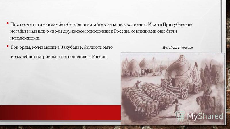 После смерти джанмамбет-бея среди ногайцев начались волнения. И хотя Прикубанские ногайцы заявили о своём дружеском отношении к России, союзниками они были ненадёжными. Три орды, кочевавшие в Закубанье, были открыто Ногайское кочевье враждебно настро