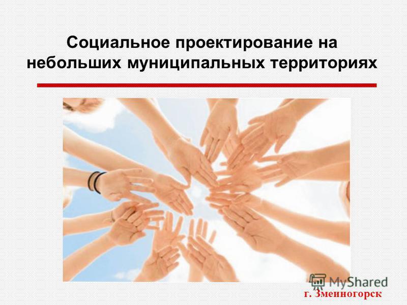 Социальное проектирование на небольших муниципальных территориях г. Змеиногорск