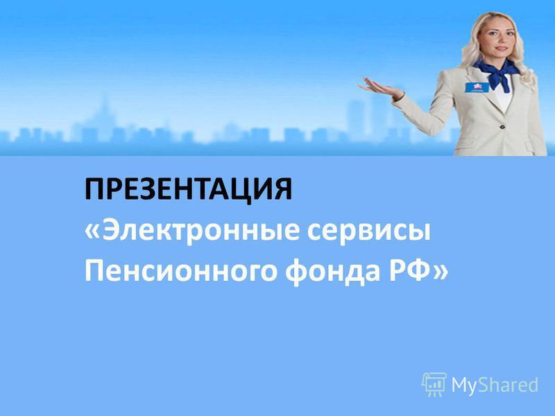 ПРЕЗЕНТАЦИЯ «Электронные сервисы Пенсионного фонда РФ»