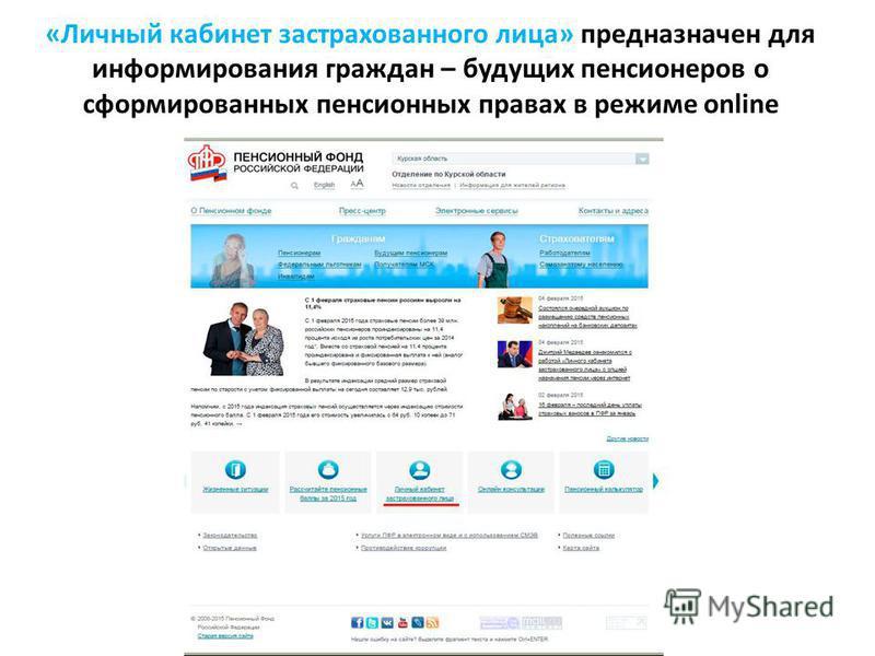 «Личный кабинет застрахованного лица» предназначен для информирования граждан – будущих пенсионеров о сформированных пенсионных правах в режиме online