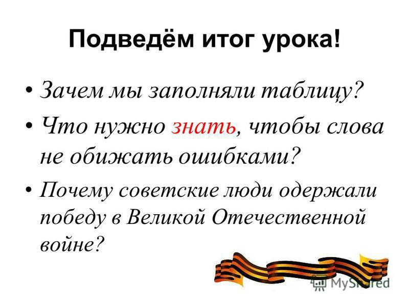 Подведём итог урока! Зачем мы заполняли таблицу? Что нужно знать, чтобы слова не обижать ошибками? Почему советские люди одержали победу в Великой Отечественной войне?