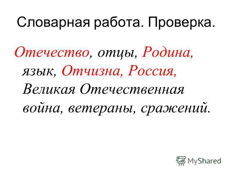 Словарная работа. Проверка. Отечество, отцы, Родина, язык, Отчизна, Россия, Великая Отечественная война, ветераны, сражений.