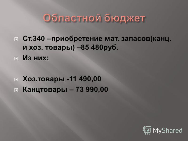 Ст.340 –приобретение мат. запасов(канц. и хоз. товары) –85 480 руб. Из них: Хоз.товары -11 490,00 Канцтовары – 73 990,00