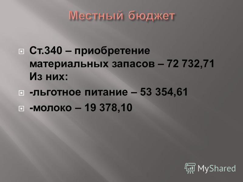 Ст.340 – приобретение материальных запасов – 72 732,71 Из них: -льготное питание – 53 354,61 -молоко – 19 378,10