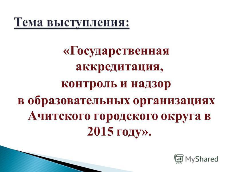 «Государственная аккредитация, контроль и надзор в образовательных организациях Ачитского городского округа в 2015 году».