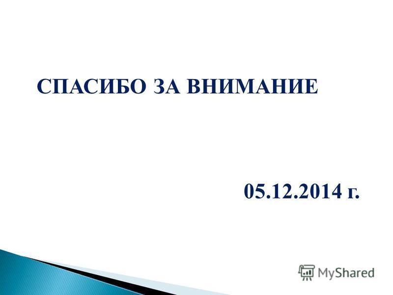 СПАСИБО ЗА ВНИМАНИЕ 05.12.2014 г.