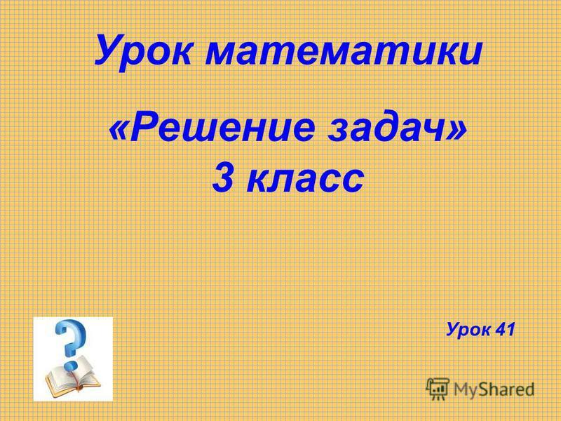 Урок математики «Решение задач» 3 класс Урок 41