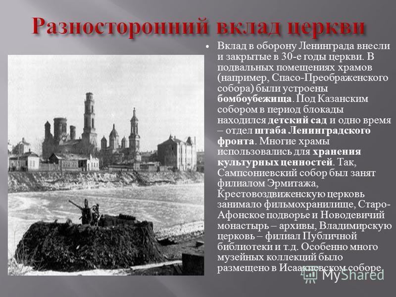 Вклад в оборону Ленинграда внесли и закрытые в 30- е годы церкви. В подвальных помещениях храмов ( например, Спасо - Преображенского собора ) были устроены бомбоубежища. Под Казанским собором в период блокады находился детский сад и одно время – отде