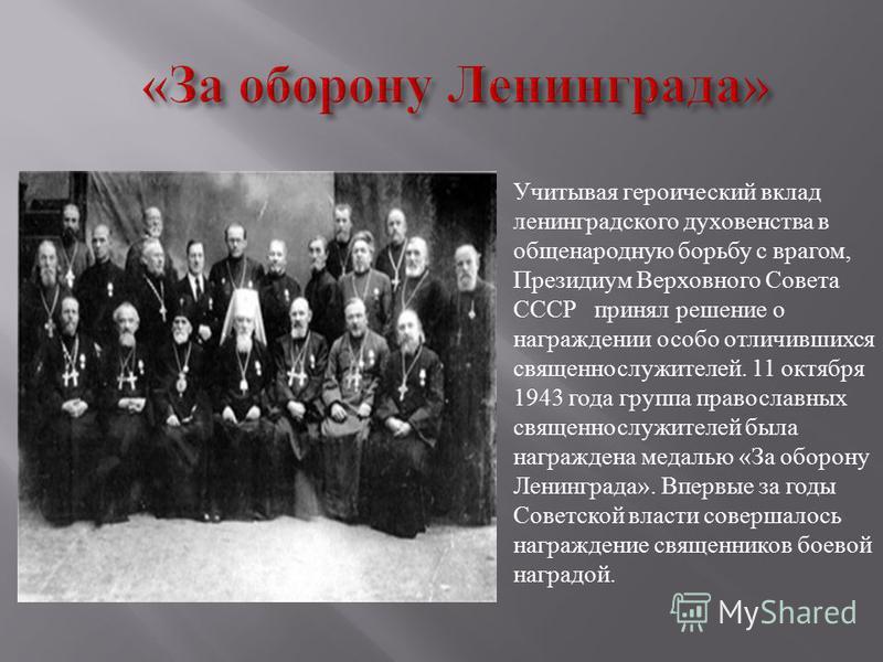 Учитывая героический вклад ленинградского духовенства в общенародную борьбу с врагом, Президиум Верховного Совета СССР принял решение о награждении особо отличившихся священнослужителей. 11 октября 1943 года группа православных священнослужителей был