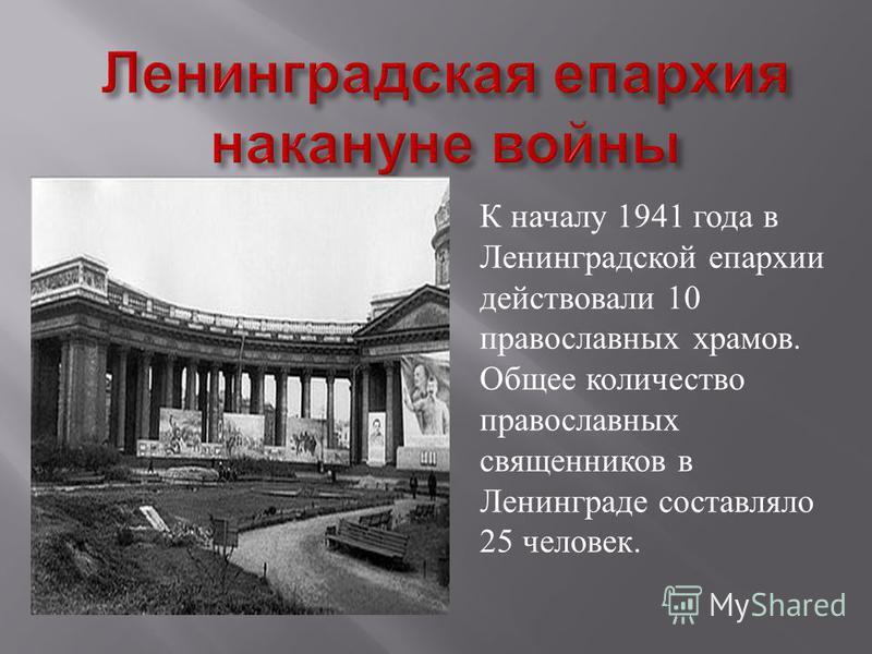 К началу 1941 года в Ленинградской епархии действовали 10 православных храмов. Общее количество православных священников в Ленинграде составляло 25 человек.