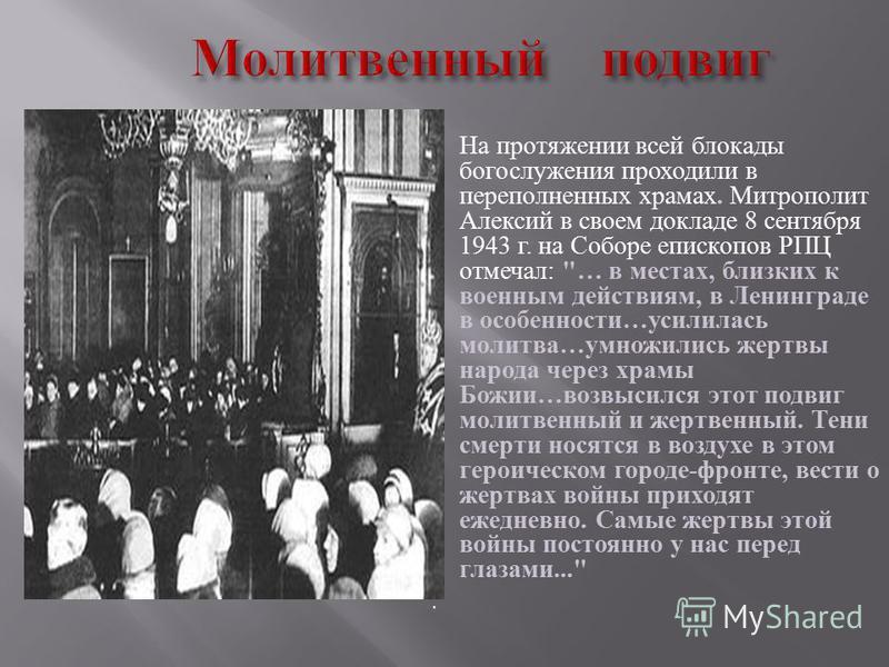На протяжении всей блокады богослужения проходили в переполненных храмах. Митрополит Алексий в своем докладе 8 сентября 1943 г. на Соборе епископов РПЦ отмечал :