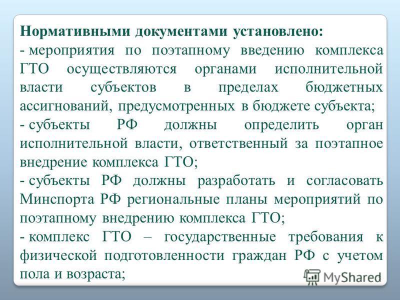 Нормативными документами установлено: - мероприятия по поэтапному введению комплекса ГТО осуществляются органами исполнительной власти субъектов в пределах бюджетных ассигнований, предусмотренных в бюджете субъекта; - субъекты РФ должны определить ор