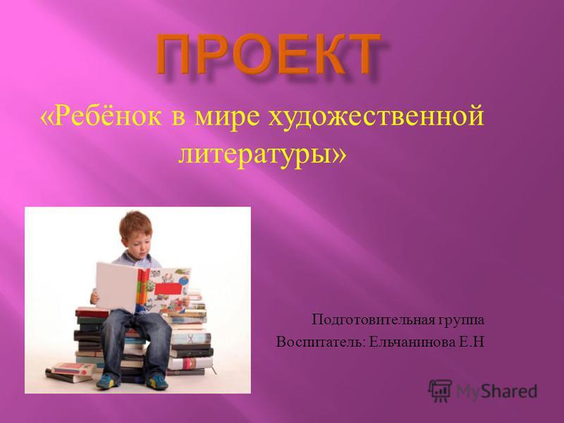 « Ребёнок в мире художественной литературы » Подготовительная группа Воспитатель : Ельчанинова Е. Н