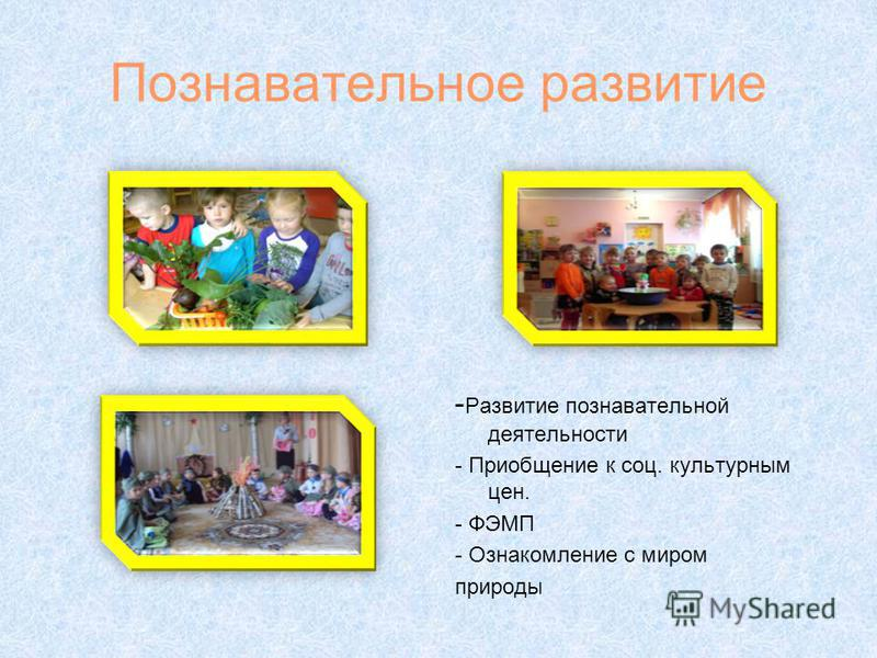 Познавательное развитие - Развитие познавательной деятельности - Приобщение к соц. культурным цен. - ФЭМП - Ознакомление с миром природы