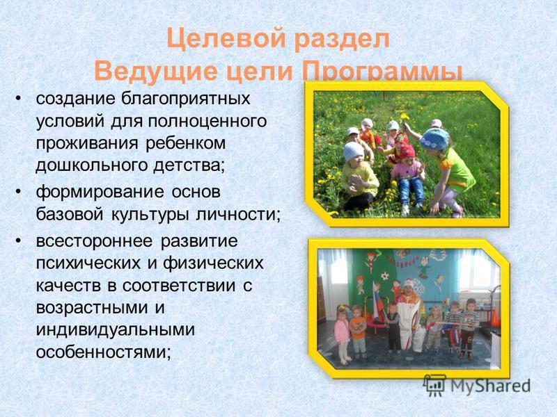 Целевой раздел Ведущие цели Программы создание благоприятных условий для полноценного проживания ребенком дошкольного детства; формирование основ базовой культуры личности; всестороннее развитие психических и физических качеств в соответствии с возра