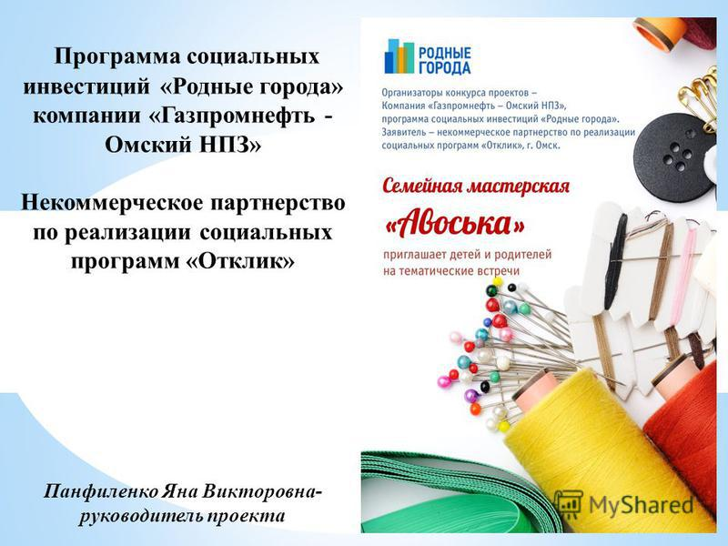 Программа социальных инвестиций «Родные города» компании «Газпромнефть - Омский НПЗ» Некоммерческое партнерство по реализации социальных программ «Отклик» Панфиленко Яна Викторовна- руководитель проекта
