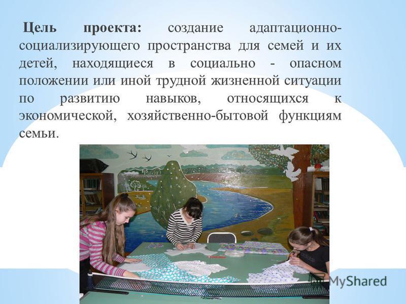 Цель проекта: создание адаптационно- социализирующего пространства для семей и их детей, находящиеся в социально - опасном положении или иной трудной жизненной ситуации по развитию навыков, относящихся к экономической, хозяйственно-бытовой функциям с