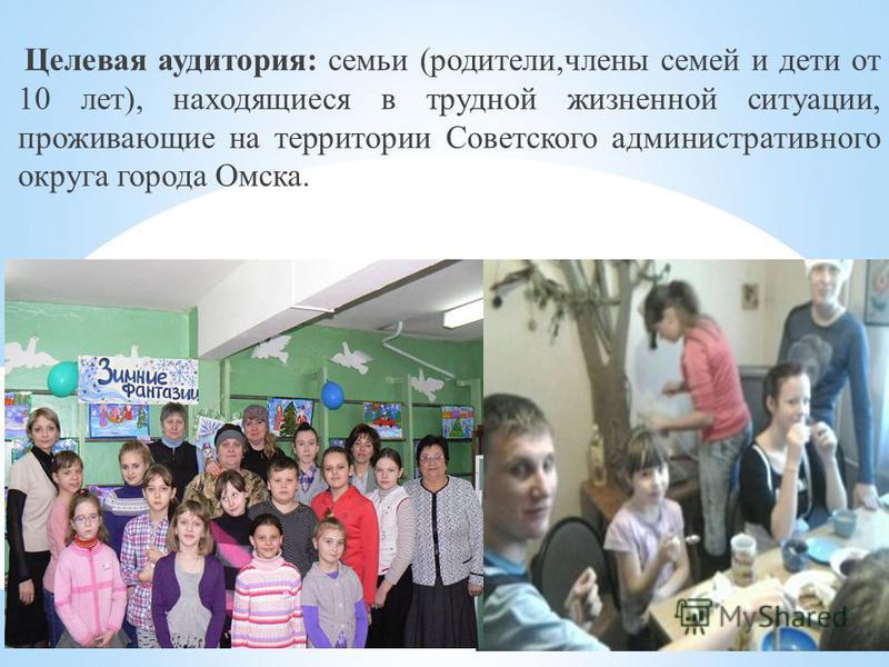 Целевая аудитория: семьи (родители,члены семей и дети от 10 лет), находящиеся в трудной жизненной ситуации, проживающие на территории Советского административного округа города Омска.