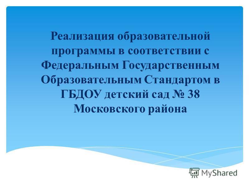 Реализация образовательной программы в соответствии с Федеральным Государственным Образовательным Стандартом в ГБДОУ детский сад 38 Московского района
