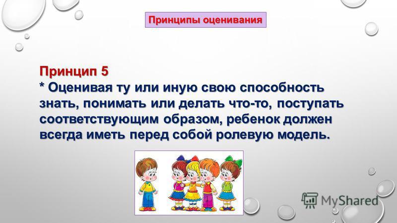 Принцип 5 * Оценивая ту или иную свою способность знать, понимать или делать что-то, поступать соответствующим образом, ребенок должен всегда иметь перед собой ролевую модель. Принципы оценивания