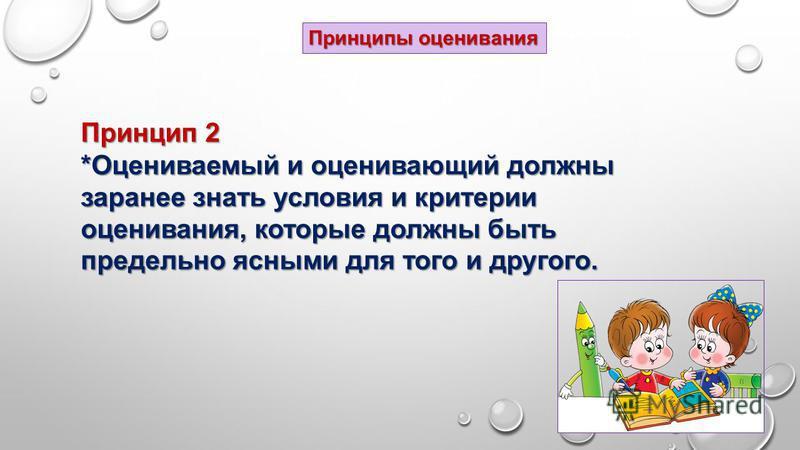 Принцип 2 *Оцениваемый и оценивающий должны заранее знать условия и критерии оценивания, которые должны быть предельно ясными для того и другого. Принципы оценивания