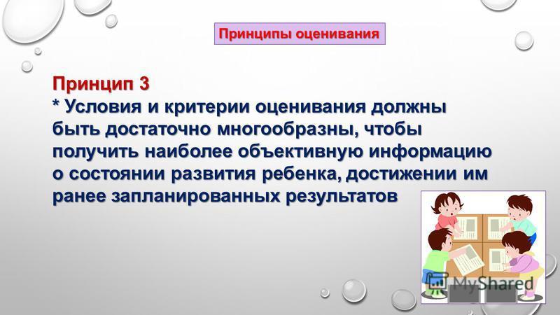 Принцип 3 * Условия и критерии оценивания должны быть достаточно многообразны, чтобы получить наиболее объективную информацию о состоянии развития ребенка, достижении им ранее запланированных результатов Принципы оценивания