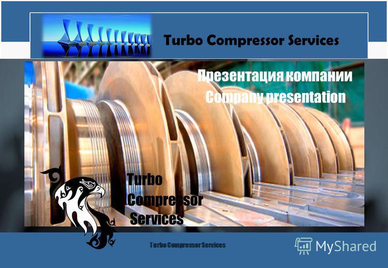 Turbo Compressor Services Презентация компании Turbo Compressor Services Сompany presentation Turbo Compressor Services