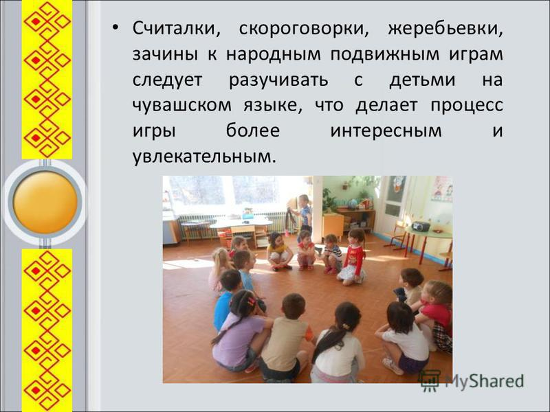 Считалки, скороговорки, жеребьевки, зачины к народным подвижным играм следует разучивать с детьми на чувашском языке, что делает процесс игры более интересным и увлекательным.