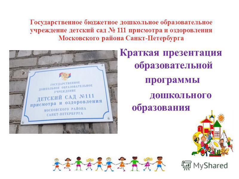 Государственное бюджетное дошкольное образовательное учреждение детский сад 111 присмотра и оздоровления Московского района Санкт-Петербурга Краткая презентация образовательной программы дошкольного образования