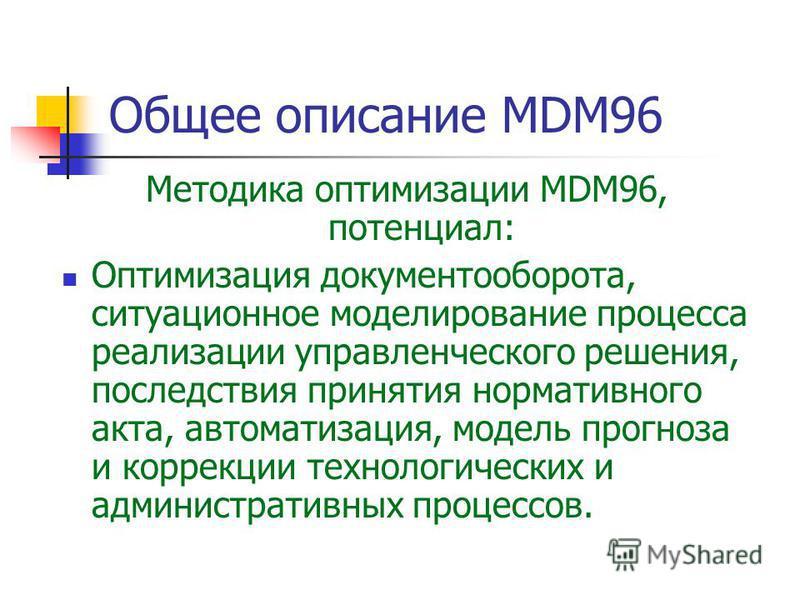 Методика оптимизации MDM96, потенциал: Оптимизация документооборота, ситуационное моделирование процесса реализации управленческого решения, последствия принятия нормативного акта, автоматизация, модель прогноза и коррекции технологических и админист