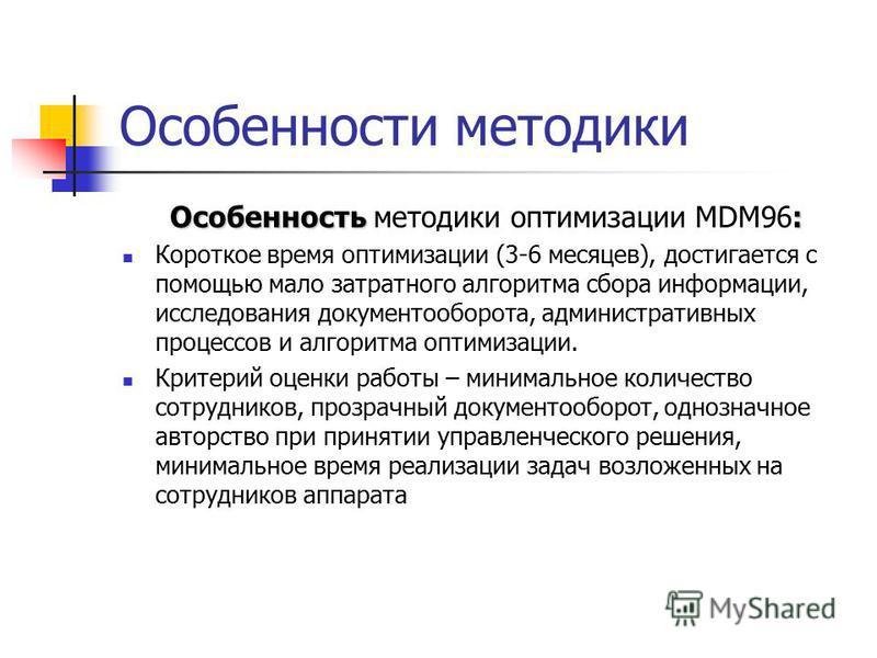 Особенность : Особенность методики оптимизации MDM96: Короткое время оптимизации (3-6 месяцев), достигается с помощью мало затратного алгоритма сбора информации, исследования документооборота, административных процессов и алгоритма оптимизации. Крите