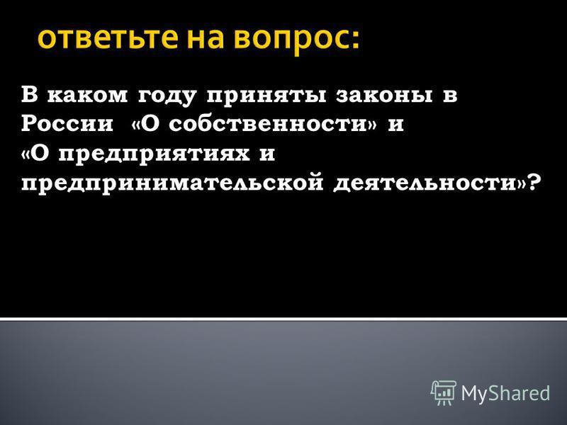 В каком году приняты законы в России «О собственности» и «О предприятиях и предпринимательской деятельности»?