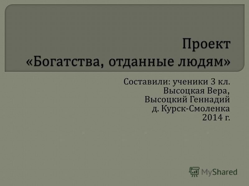 Составили : ученики 3 кл. Высоцкая Вера, Высоцкий Геннадий д. Курск - Смоленка 2014 г.