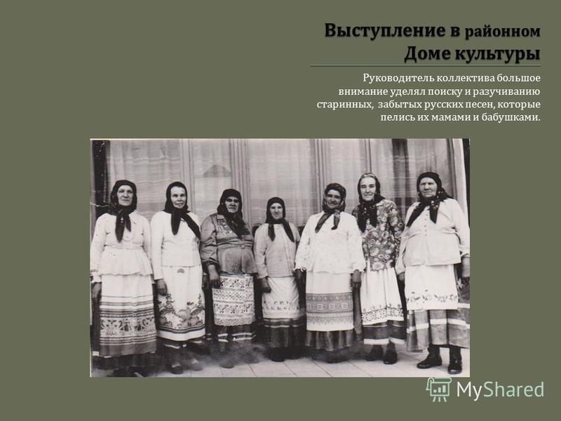 Руководитель коллектива большое внимание уделял поиску и разучиванию старинных, забытых русских песен, которые пелись их мамами и бабушками.