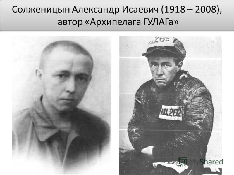 Солженицын Александр Исаевич (1918 – 2008), автор «Архипелага ГУЛАГа»