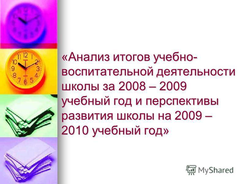 «Анализ итогов учебно- воспитательной деятельности школы за 2008 – 2009 учебный год и перспективы развития школы на 2009 – 2010 учебный год»