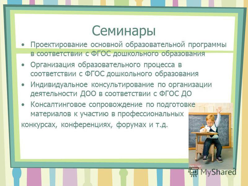 Семинары Проектирование основной образовательной программы в соответствии с ФГОС дошкольного образования Организация образовательного процесса в соответствии с ФГОС дошкольного образования Индивидуальное консультирование по организации деятельности Д