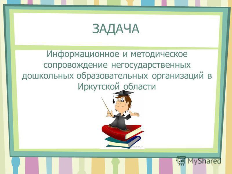 ЗАДАЧА Информационное и методическое сопровождение негосударственных дошкольных образовательных организаций в Иркутской области